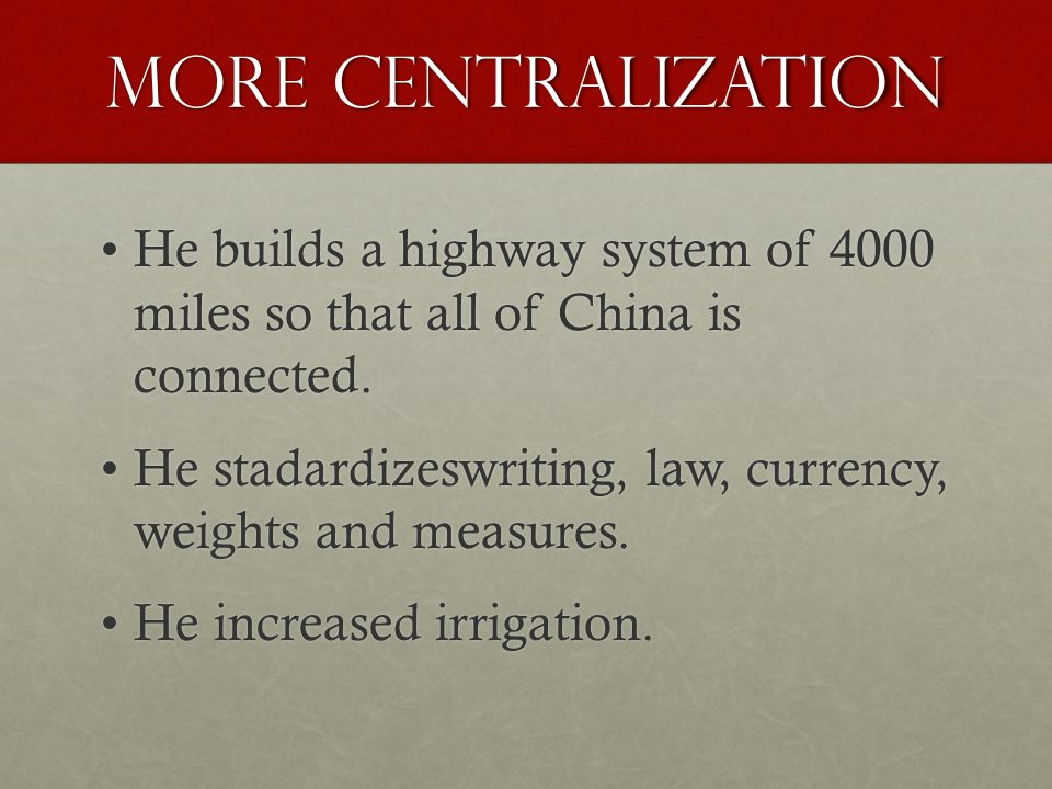 More Centralization He builds a highway system of 4000 miles so that all of China is connected.He builds a highway system of 4000 miles so that all of China is connected.