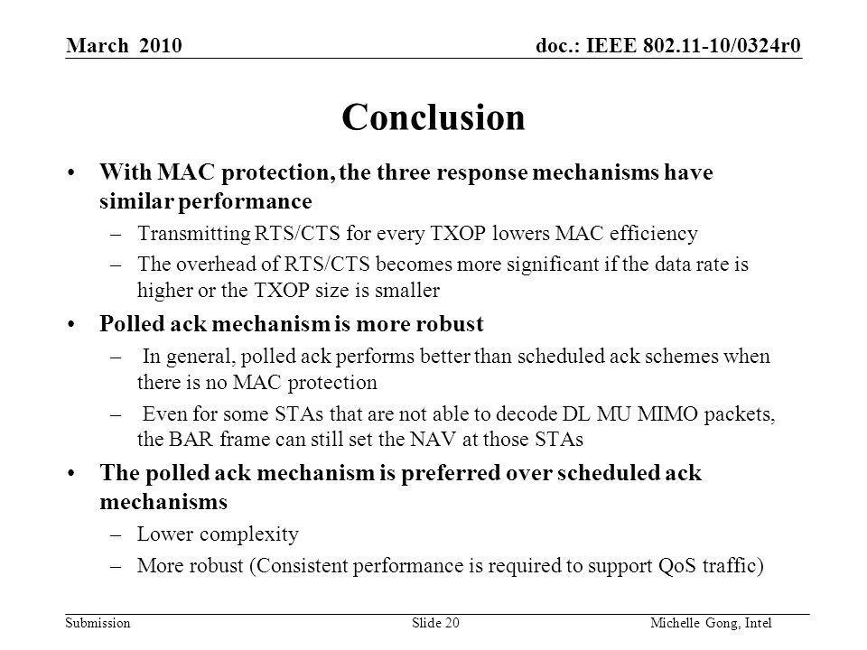 doc.: IEEE /0324r0 Submission Slide 20Michelle Gong, Intel March 2010 Conclusion With MAC protection, the three response mechanisms have similar performance –Transmitting RTS/CTS for every TXOP lowers MAC efficiency –The overhead of RTS/CTS becomes more significant if the data rate is higher or the TXOP size is smaller Polled ack mechanism is more robust – In general, polled ack performs better than scheduled ack schemes when there is no MAC protection – Even for some STAs that are not able to decode DL MU MIMO packets, the BAR frame can still set the NAV at those STAs The polled ack mechanism is preferred over scheduled ack mechanisms –Lower complexity –More robust (Consistent performance is required to support QoS traffic)