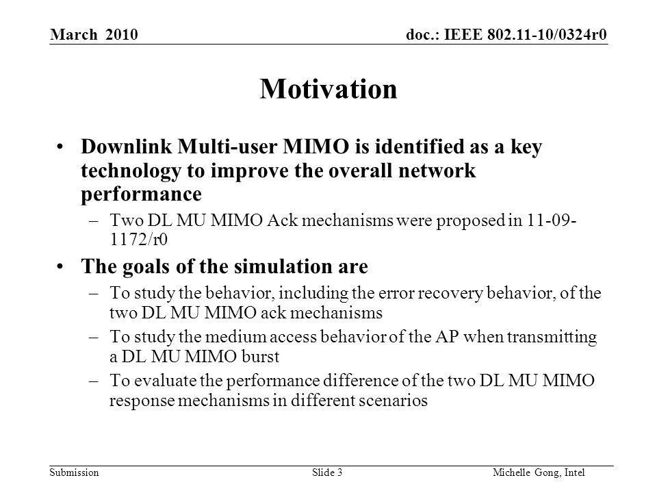 doc.: IEEE /0324r0 Submission Slide 3Michelle Gong, Intel March 2010 Motivation Downlink Multi-user MIMO is identified as a key technology to improve the overall network performance –Two DL MU MIMO Ack mechanisms were proposed in /r0 The goals of the simulation are –To study the behavior, including the error recovery behavior, of the two DL MU MIMO ack mechanisms –To study the medium access behavior of the AP when transmitting a DL MU MIMO burst –To evaluate the performance difference of the two DL MU MIMO response mechanisms in different scenarios