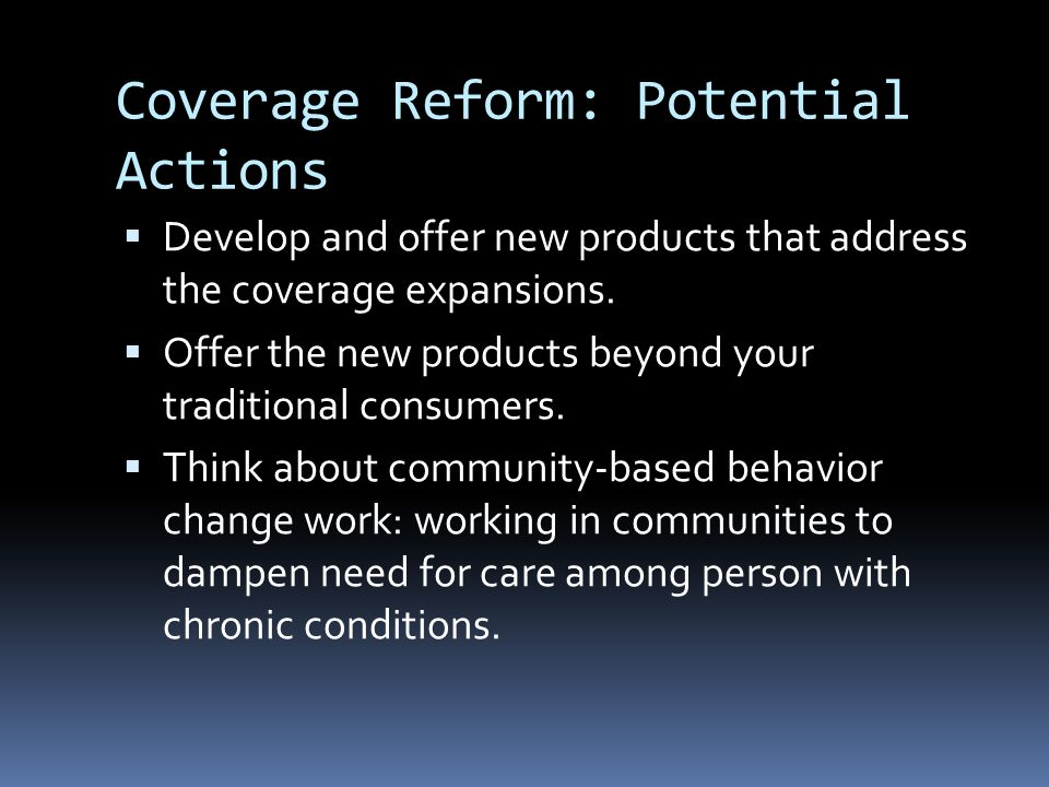 Coverage Reform: Potential Actions  Develop and offer new products that address the coverage expansions.