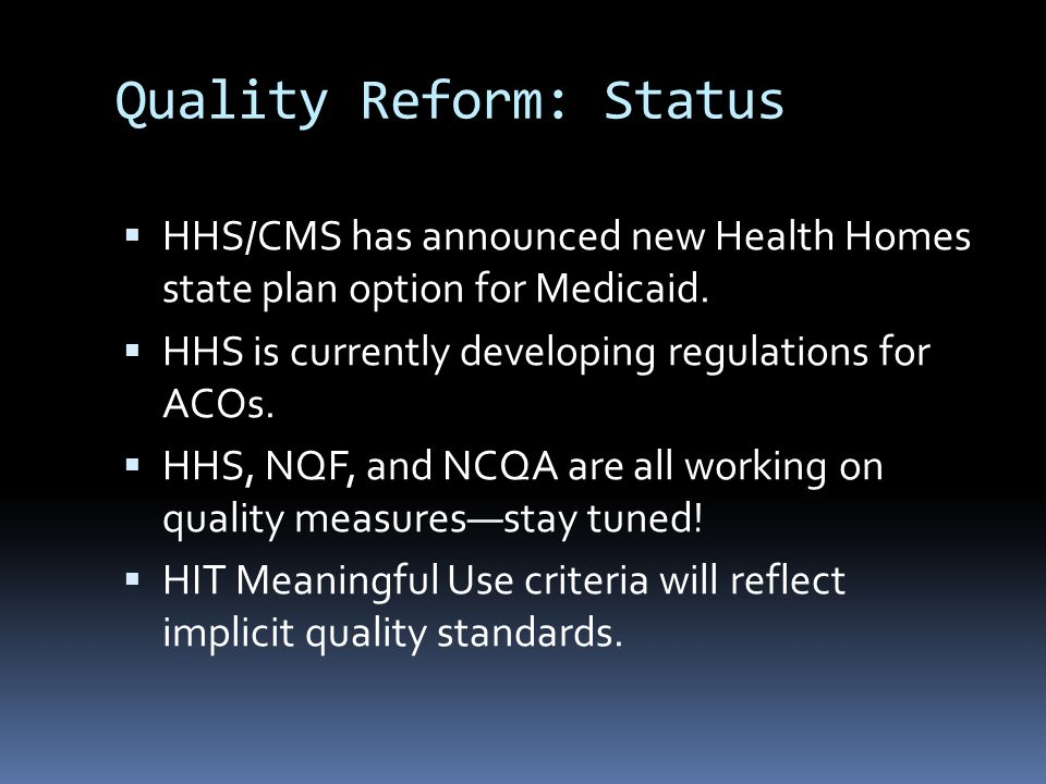 Quality Reform: Status  HHS/CMS has announced new Health Homes state plan option for Medicaid.