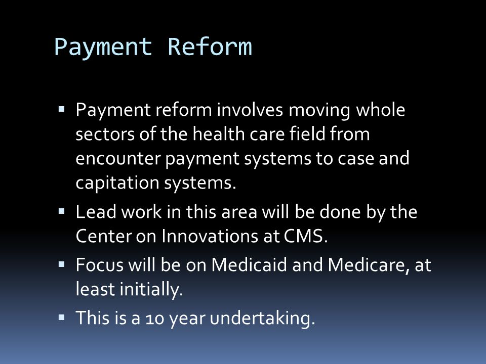 Payment Reform  Payment reform involves moving whole sectors of the health care field from encounter payment systems to case and capitation systems.