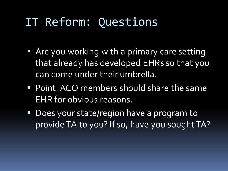 IT Reform: Questions  Are you working with a primary care setting that already has developed EHRs so that you can come under their umbrella.