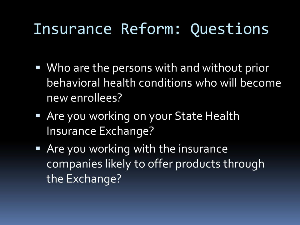 Insurance Reform: Questions  Who are the persons with and without prior behavioral health conditions who will become new enrollees.