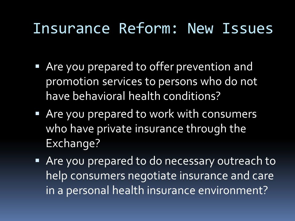 Insurance Reform: New Issues  Are you prepared to offer prevention and promotion services to persons who do not have behavioral health conditions.