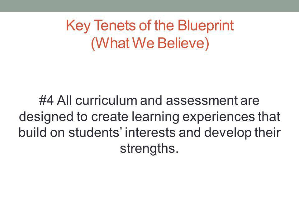 Key Tenets of the Blueprint (What We Believe) #4 All curriculum and assessment are designed to create learning experiences that build on students' interests and develop their strengths.