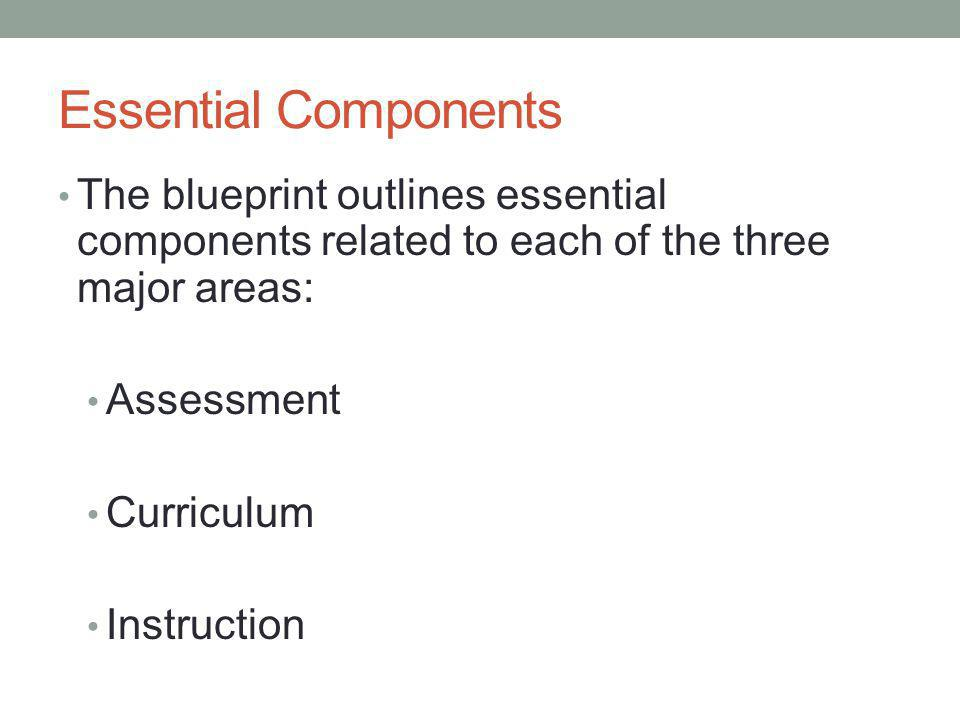 Essential Components The blueprint outlines essential components related to each of the three major areas: Assessment Curriculum Instruction
