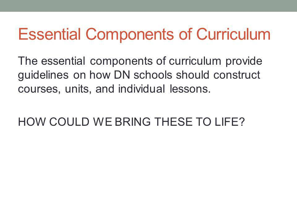 Essential Components of Curriculum The essential components of curriculum provide guidelines on how DN schools should construct courses, units, and individual lessons.