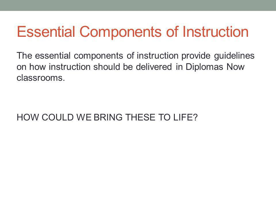 Essential Components of Instruction The essential components of instruction provide guidelines on how instruction should be delivered in Diplomas Now classrooms.
