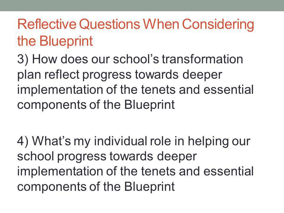 Reflective Questions When Considering the Blueprint 3) How does our school's transformation plan reflect progress towards deeper implementation of the tenets and essential components of the Blueprint 4) What's my individual role in helping our school progress towards deeper implementation of the tenets and essential components of the Blueprint