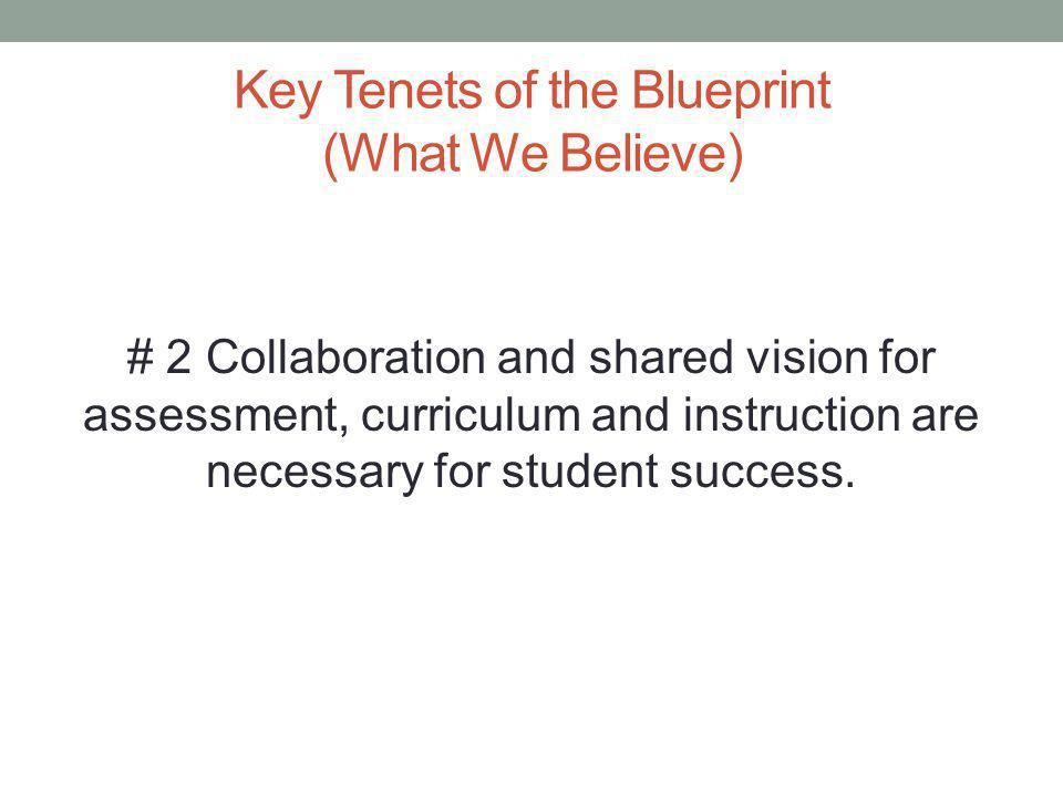 Key Tenets of the Blueprint (What We Believe) # 2 Collaboration and shared vision for assessment, curriculum and instruction are necessary for student success.