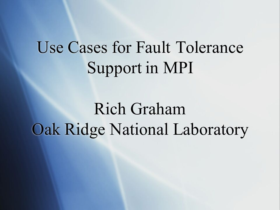Use Cases for Fault Tolerance Support in MPI Rich Graham Oak Ridge National Laboratory