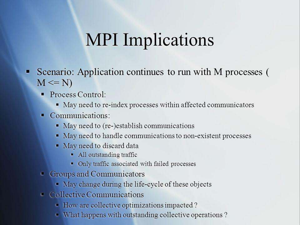 MPI Implications  Scenario: Application continues to run with M processes ( M <= N)  Process Control:  May need to re-index processes within affected communicators  Communications:  May need to (re-)establish communications  May need to handle communications to non-existent processes  May need to discard data  All outstanding traffic  Only traffic associated with failed processes  Groups and Communicators  May change during the life-cycle of these objects  Collective Communications  How are collective optimizations impacted .