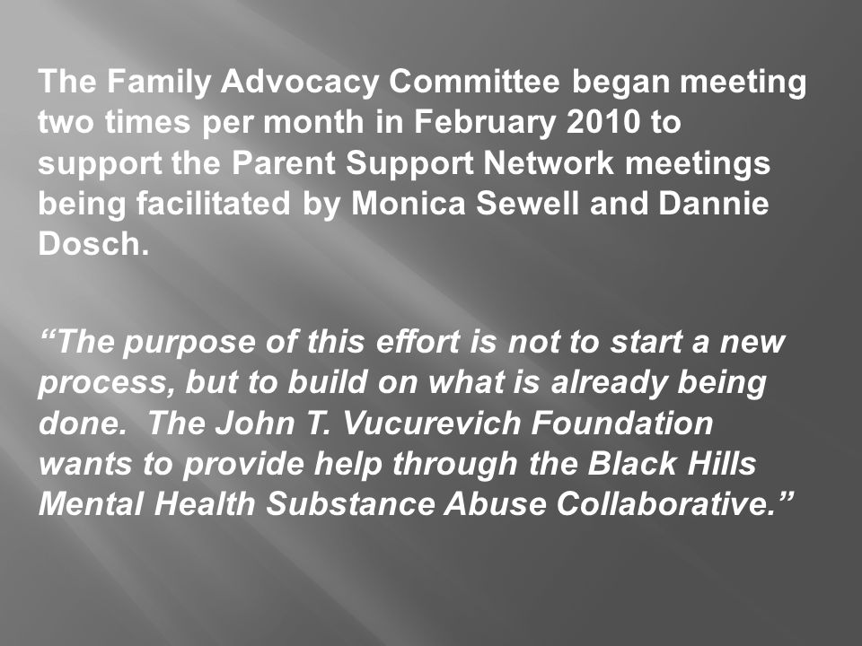 The Family Advocacy Committee began meeting two times per month in February 2010 to support the Parent Support Network meetings being facilitated by Monica Sewell and Dannie Dosch.