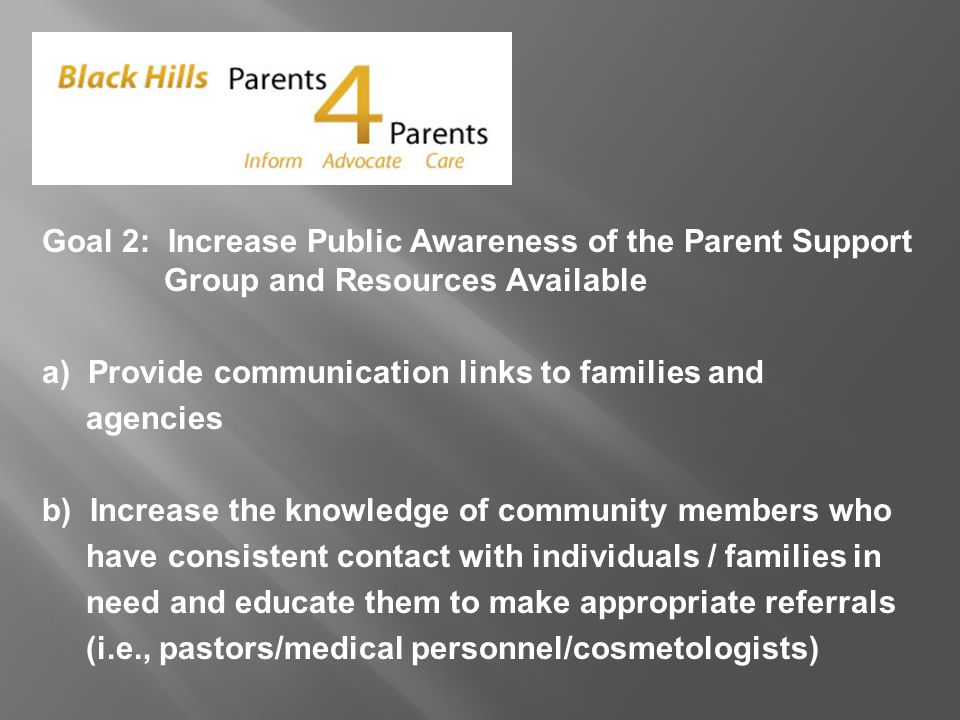 Goal 2: Increase Public Awareness of the Parent Support Group and Resources Available a) Provide communication links to families and agencies b) Increase the knowledge of community members who have consistent contact with individuals / families in need and educate them to make appropriate referrals (i.e., pastors/medical personnel/cosmetologists)