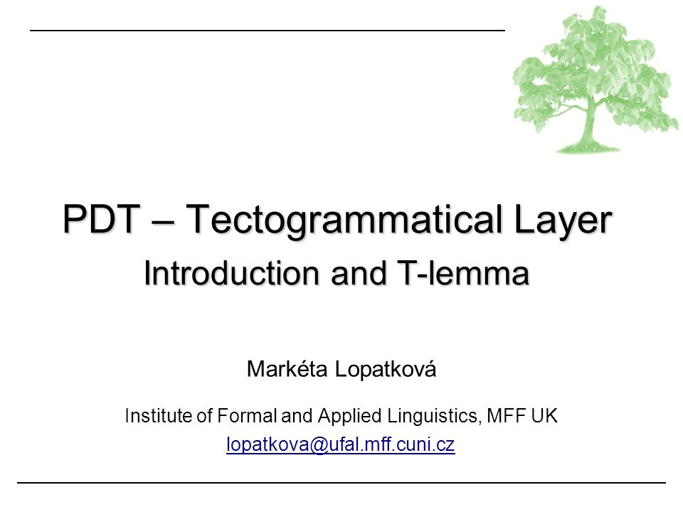 Markéta Lopatková Institute of Formal and Applied Linguistics, MFF UK lopatkova@ufal.mff.cuni.cz PDT – Tectogrammatical Layer Introduction and T-lemma