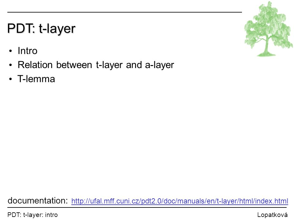 PDT: t-layer: intro Lopatková PDT: t-layer Intro Relation between t-layer and a-layer T-lemma documentation: http://ufal.mff.cuni.cz/pdt2.0/doc/manuals/en/t-layer/html/index.html