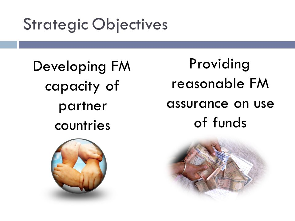 Strategic Objectives Developing FM capacity of partner countries Providing reasonable FM assurance on use of funds