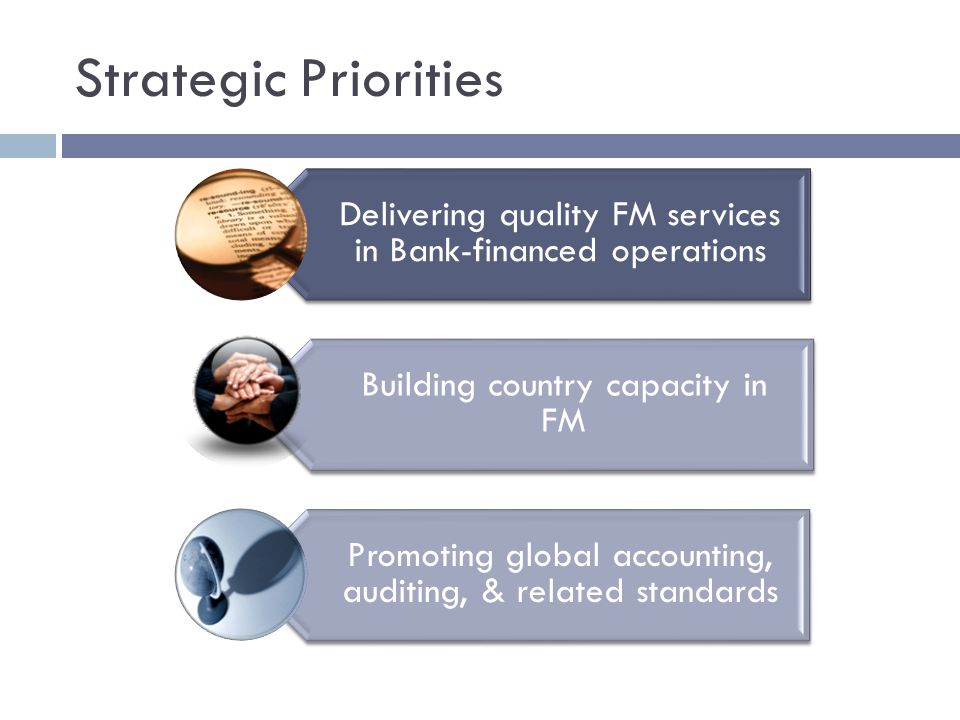 Strategic Priorities Delivering quality FM services in Bank-financed operations Building country capacity in FM Promoting global accounting, auditing, & related standards