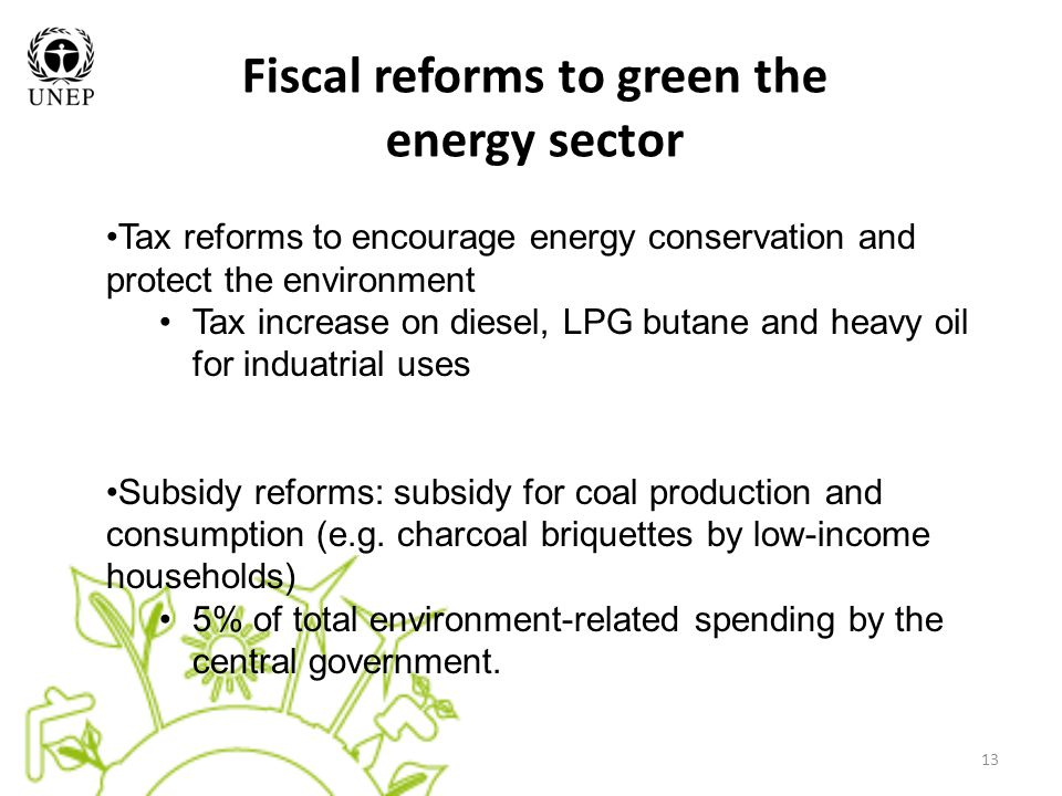 13 Fiscal reforms to green the energy sector Tax reforms to encourage energy conservation and protect the environment Tax increase on diesel, LPG butane and heavy oil for induatrial uses Subsidy reforms: subsidy for coal production and consumption (e.g.