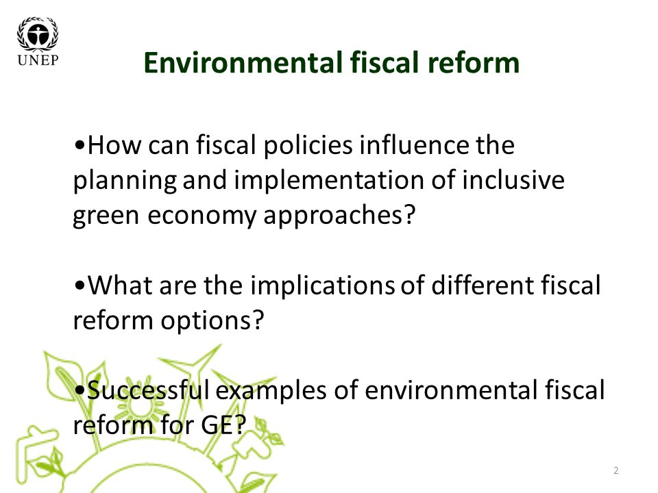 2 Environmental fiscal reform How can fiscal policies influence the planning and implementation of inclusive green economy approaches.