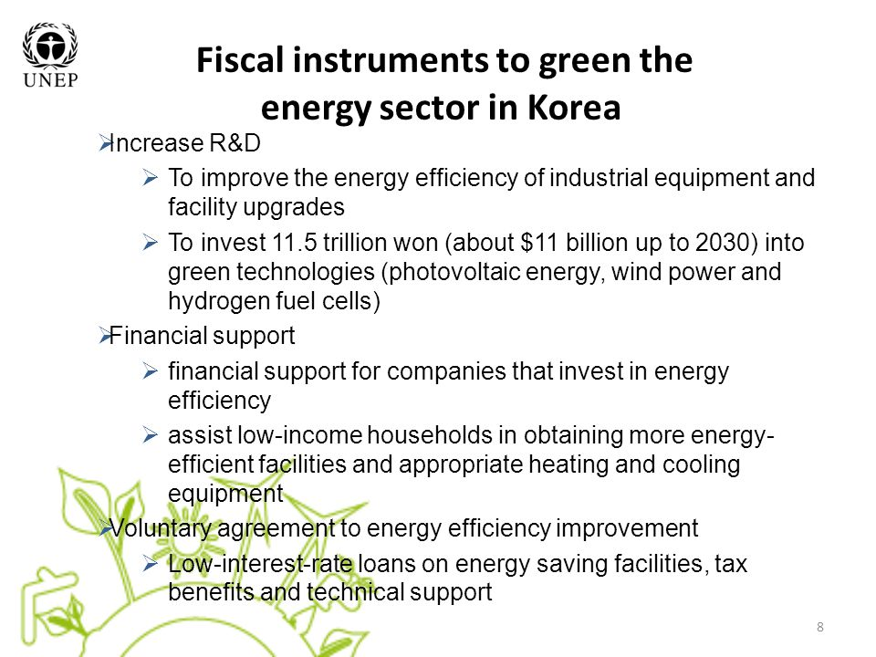 8 Fiscal instruments to green the energy sector in Korea  Increase R&D  To improve the energy efficiency of industrial equipment and facility upgrades  To invest 11.5 trillion won (about $11 billion up to 2030) into green technologies (photovoltaic energy, wind power and hydrogen fuel cells)  Financial support  financial support for companies that invest in energy efficiency  assist low-income households in obtaining more energy- efficient facilities and appropriate heating and cooling equipment  Voluntary agreement to energy efficiency improvement  Low-interest-rate loans on energy saving facilities, tax benefits and technical support
