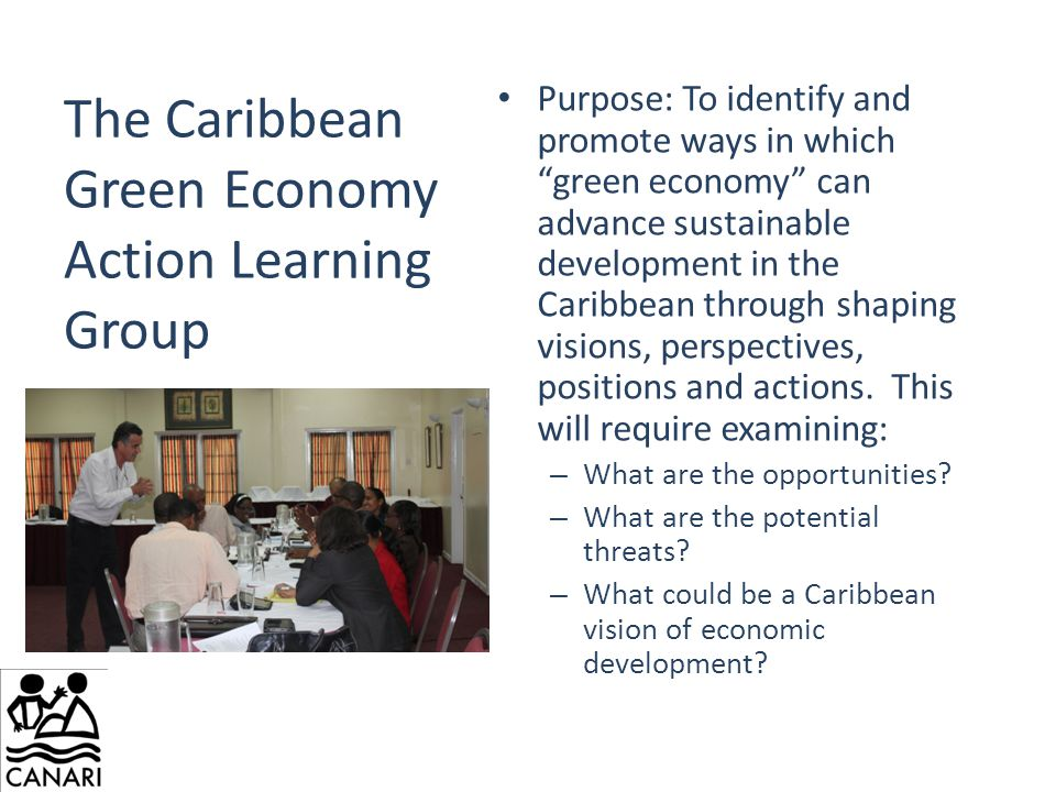 The Caribbean Green Economy Action Learning Group Purpose: To identify and promote ways in which green economy can advance sustainable development in the Caribbean through shaping visions, perspectives, positions and actions.
