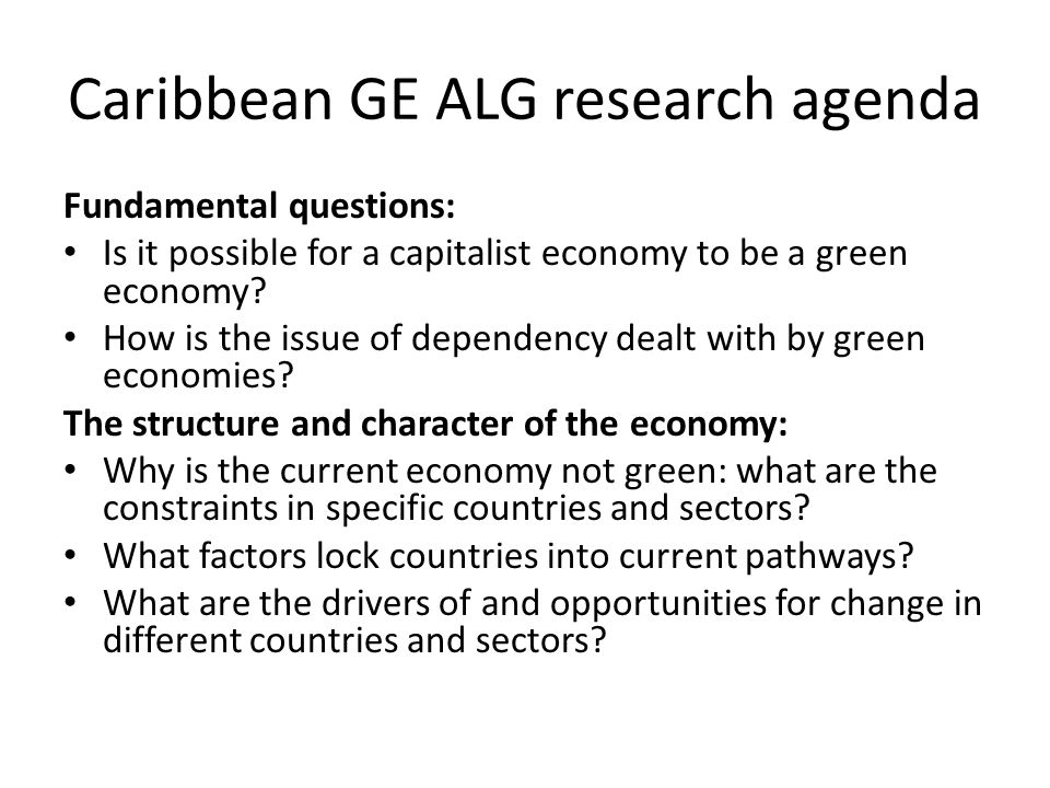 Caribbean GE ALG research agenda Fundamental questions: Is it possible for a capitalist economy to be a green economy.