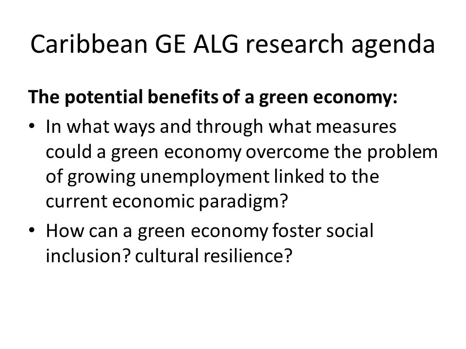 Caribbean GE ALG research agenda The potential benefits of a green economy: In what ways and through what measures could a green economy overcome the problem of growing unemployment linked to the current economic paradigm.