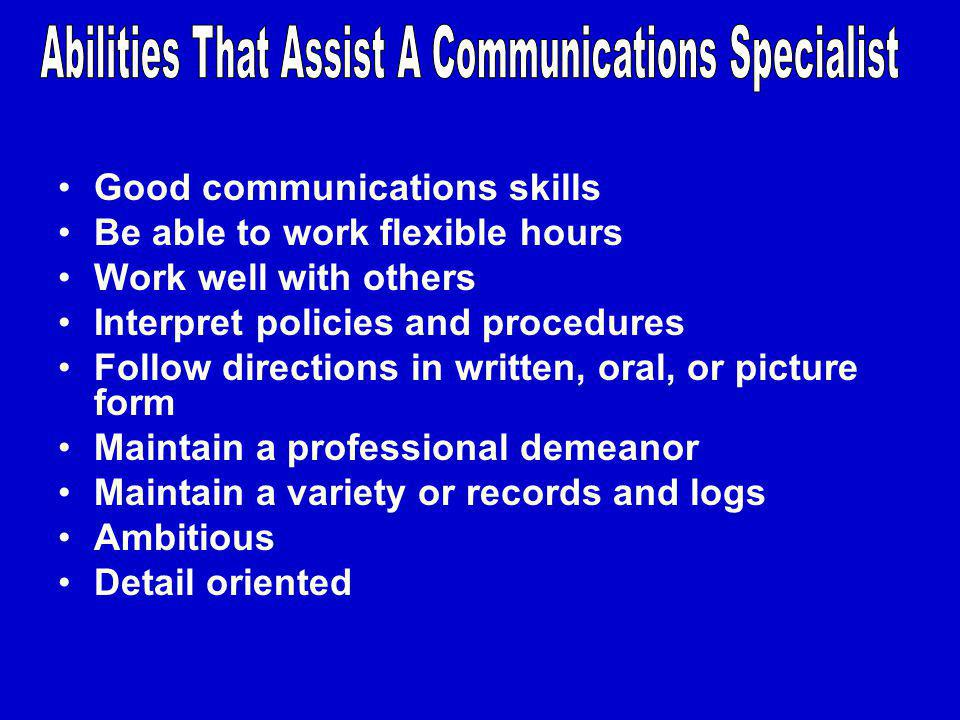 Good communications skills Be able to work flexible hours Work well with others Interpret policies and procedures Follow directions in written, oral, or picture form Maintain a professional demeanor Maintain a variety or records and logs Ambitious Detail oriented