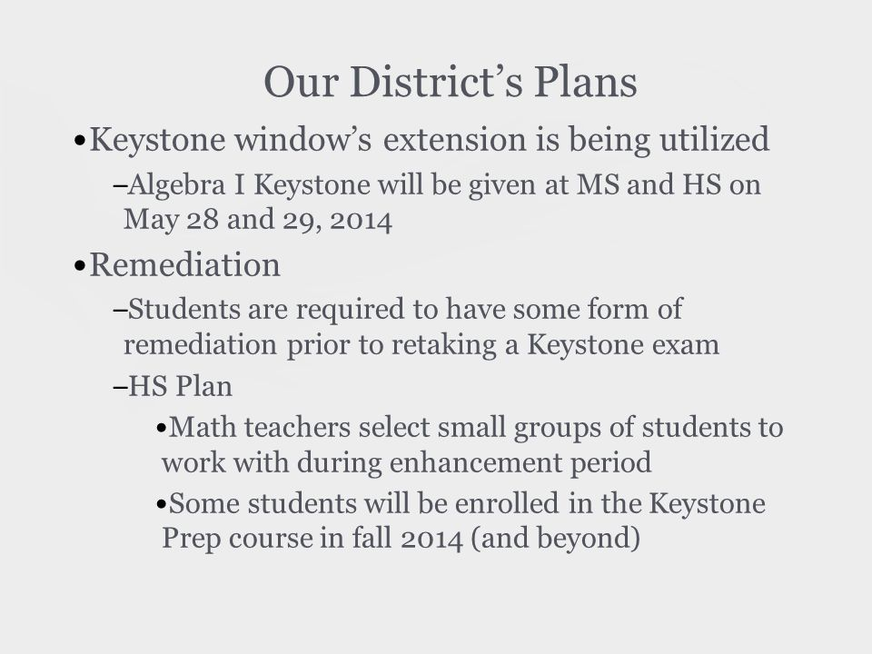 Our District's Plans Keystone window's extension is being utilized – Algebra I Keystone will be given at MS and HS on May 28 and 29, 2014 Remediation – Students are required to have some form of remediation prior to retaking a Keystone exam – HS Plan Math teachers select small groups of students to work with during enhancement period Some students will be enrolled in the Keystone Prep course in fall 2014 (and beyond)