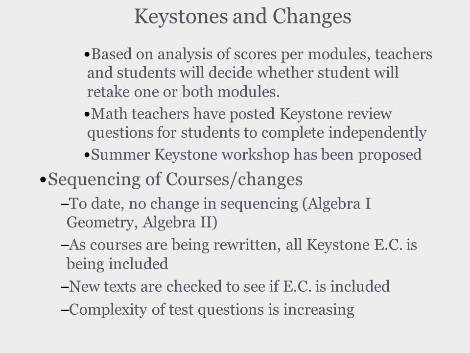 Keystones and Changes Based on analysis of scores per modules, teachers and students will decide whether student will retake one or both modules.
