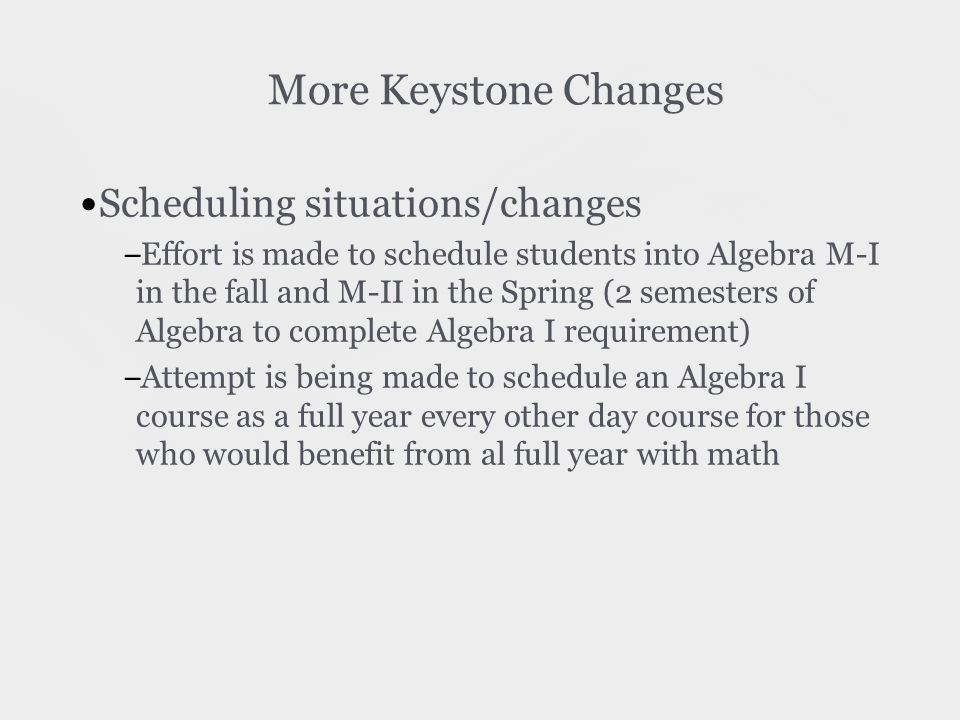 More Keystone Changes Scheduling situations/changes – Effort is made to schedule students into Algebra M-I in the fall and M-II in the Spring (2 semesters of Algebra to complete Algebra I requirement) – Attempt is being made to schedule an Algebra I course as a full year every other day course for those who would benefit from al full year with math