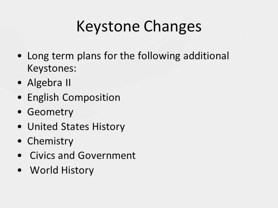 Keystone Changes Long term plans for the following additional Keystones: Algebra II English Composition Geometry United States History Chemistry Civics and Government World History