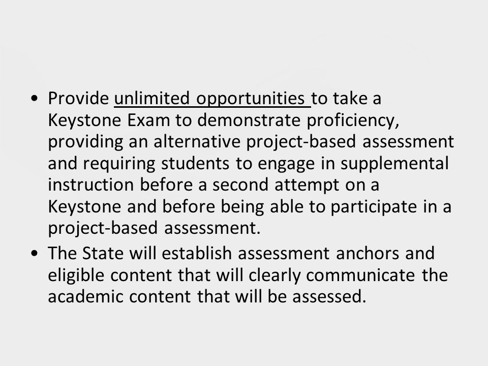 Provide unlimited opportunities to take a Keystone Exam to demonstrate proficiency, providing an alternative project-based assessment and requiring students to engage in supplemental instruction before a second attempt on a Keystone and before being able to participate in a project-based assessment.