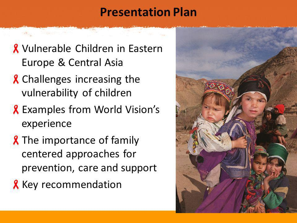 Presentation Plan  Vulnerable Children in Eastern Europe & Central Asia  Challenges increasing the vulnerability of children  Examples from World Vision's experience  The importance of family centered approaches for prevention, care and support  Key recommendation