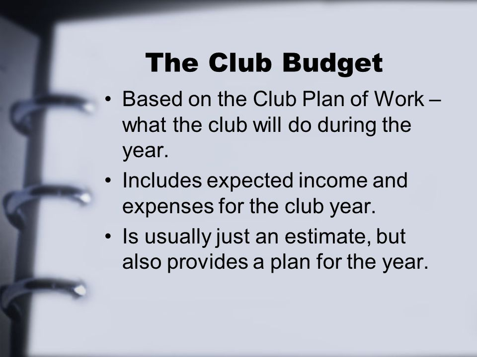 The Club Budget Based on the Club Plan of Work – what the club will do during the year.