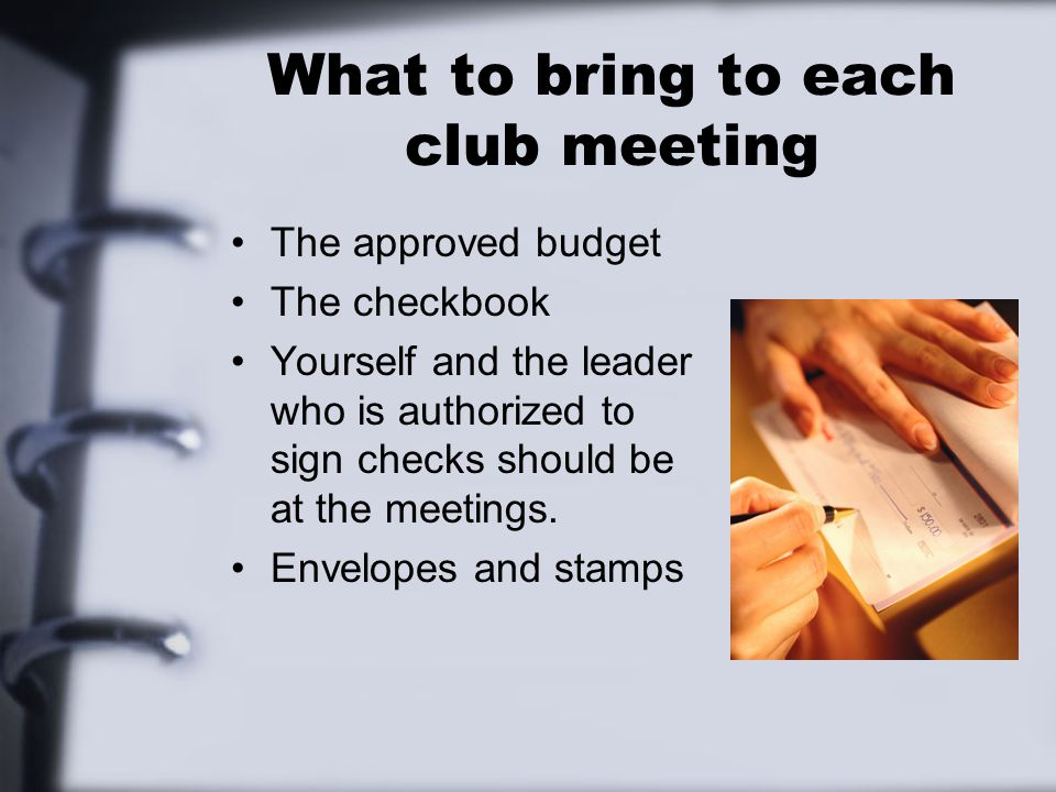 What to bring to each club meeting The approved budget The checkbook Yourself and the leader who is authorized to sign checks should be at the meetings.