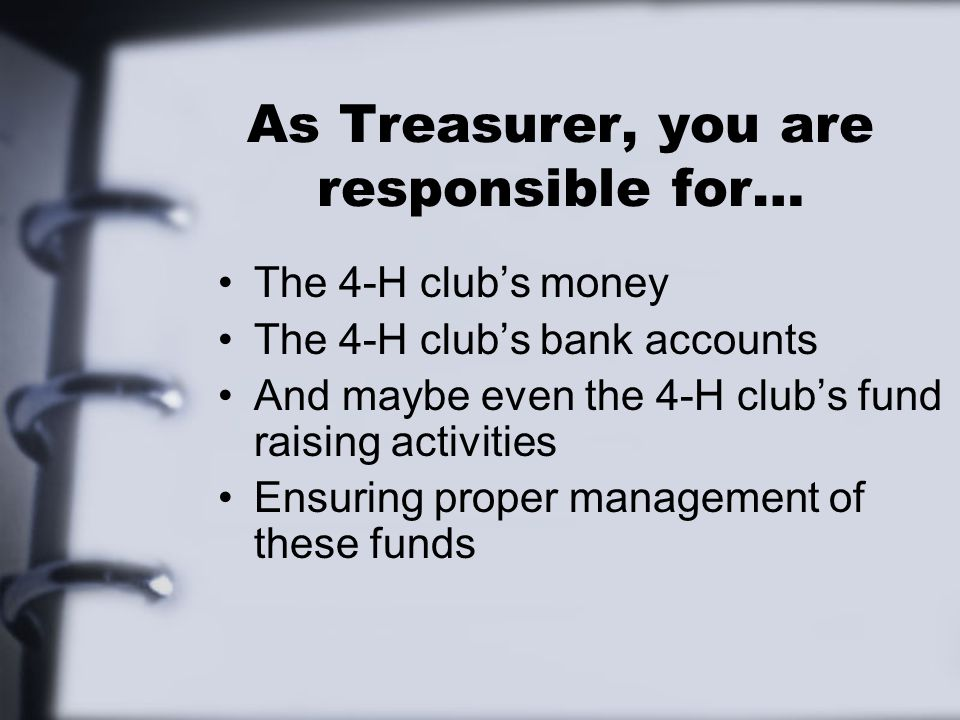 As Treasurer, you are responsible for… The 4-H club's money The 4-H club's bank accounts And maybe even the 4-H club's fund raising activities Ensuring proper management of these funds