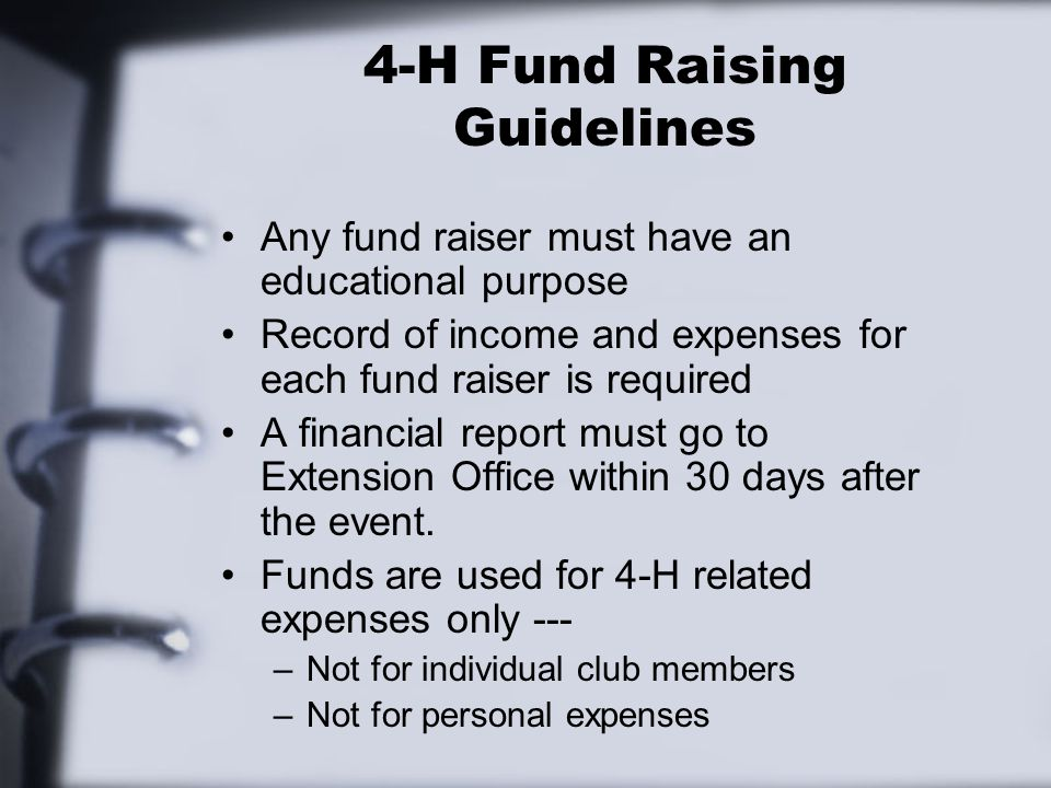 4-H Fund Raising Guidelines Any fund raiser must have an educational purpose Record of income and expenses for each fund raiser is required A financial report must go to Extension Office within 30 days after the event.