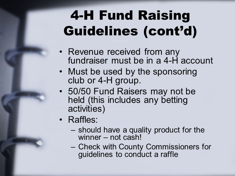 4-H Fund Raising Guidelines (cont'd) Revenue received from any fundraiser must be in a 4-H account Must be used by the sponsoring club or 4-H group.