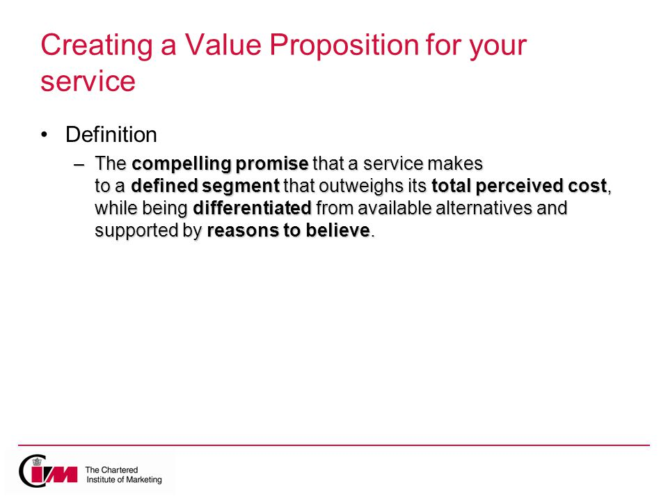 Creating a Value Proposition for your service Definition –The compelling promise that a service makes to a defined segment that outweighs its total perceived cost, while being differentiated from available alternatives and supported by reasons to believe.