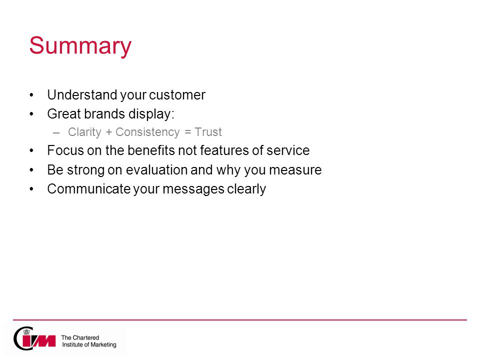 Summary Understand your customer Great brands display: –Clarity + Consistency = Trust Focus on the benefits not features of service Be strong on evaluation and why you measure Communicate your messages clearly