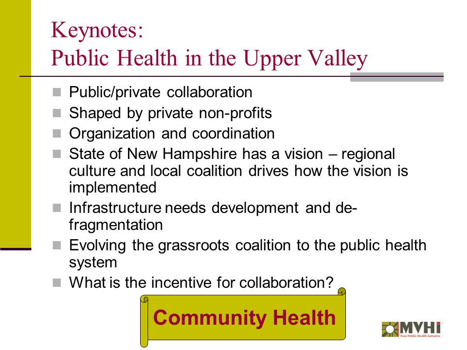 Keynotes: Public Health in the Upper Valley Public/private collaboration Shaped by private non-profits Organization and coordination State of New Hampshire has a vision – regional culture and local coalition drives how the vision is implemented Infrastructure needs development and de- fragmentation Evolving the grassroots coalition to the public health system What is the incentive for collaboration.