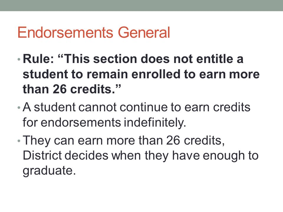 Endorsements General Rule: This section does not entitle a student to remain enrolled to earn more than 26 credits. A student cannot continue to earn credits for endorsements indefinitely.