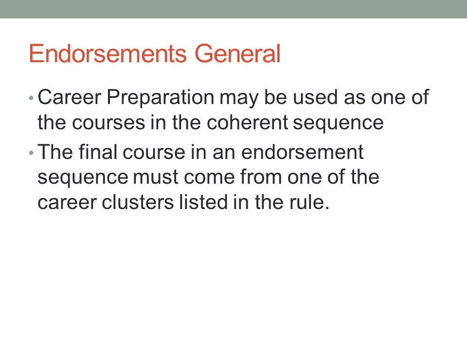 Endorsements General Career Preparation may be used as one of the courses in the coherent sequence The final course in an endorsement sequence must come from one of the career clusters listed in the rule.