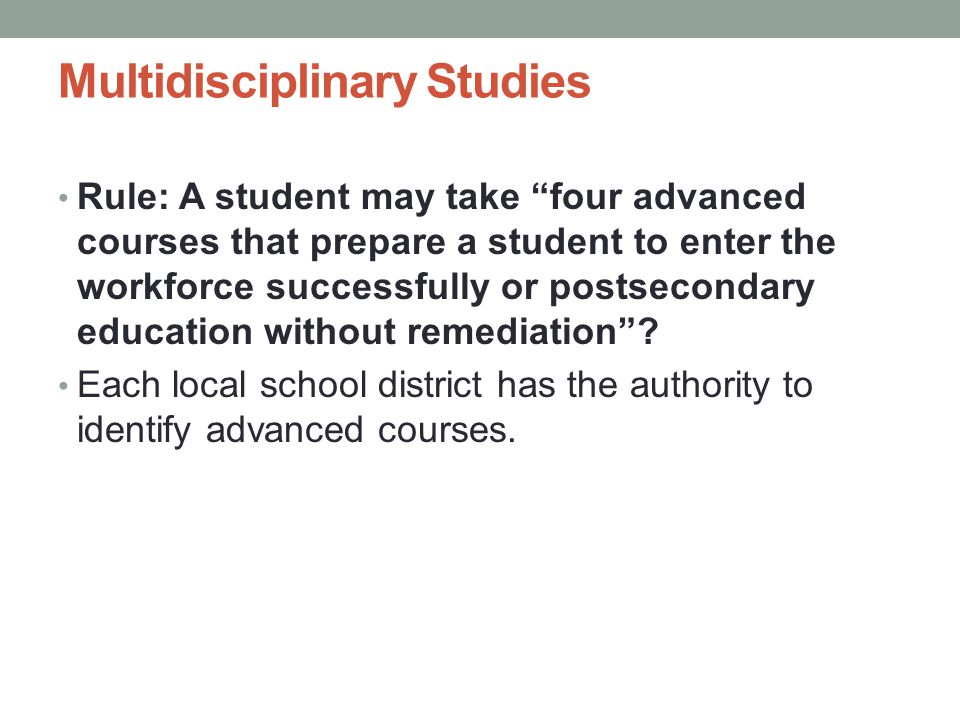 Multidisciplinary Studies Rule: A student may take four advanced courses that prepare a student to enter the workforce successfully or postsecondary education without remediation .