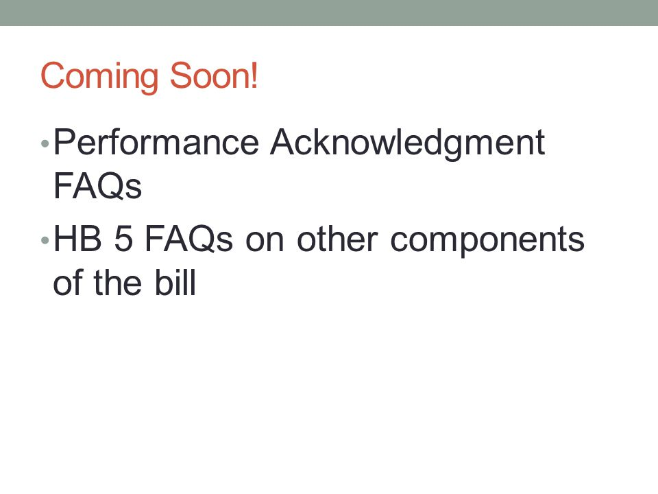 Coming Soon! Performance Acknowledgment FAQs HB 5 FAQs on other components of the bill
