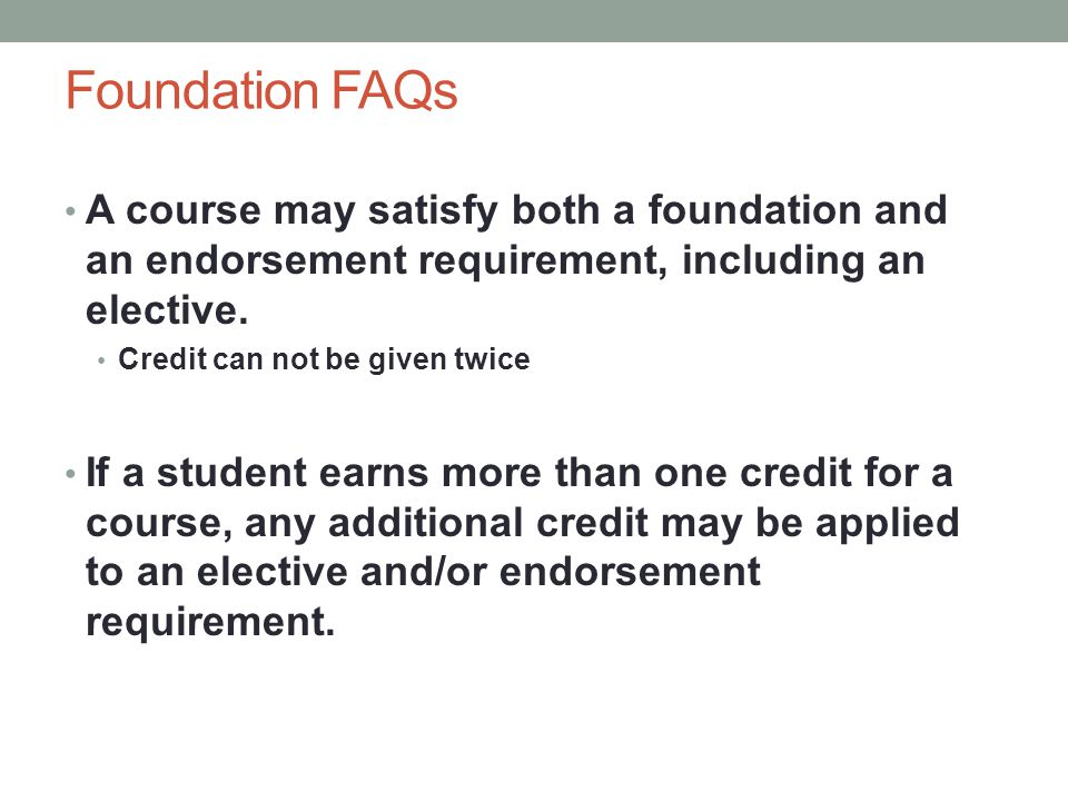 Foundation FAQs A course may satisfy both a foundation and an endorsement requirement, including an elective.