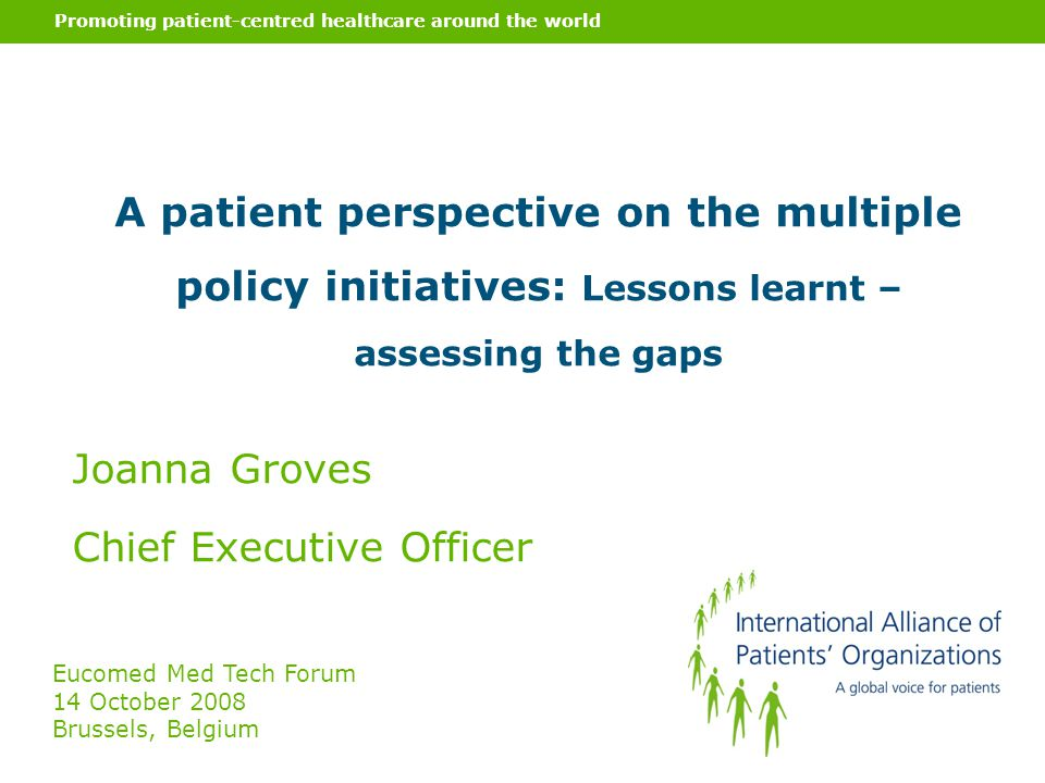 Promoting patient-centred healthcare around the world A patient perspective on the multiple policy initiatives: Lessons learnt – assessing the gaps Joanna Groves Chief Executive Officer Eucomed Med Tech Forum 14 October 2008 Brussels, Belgium